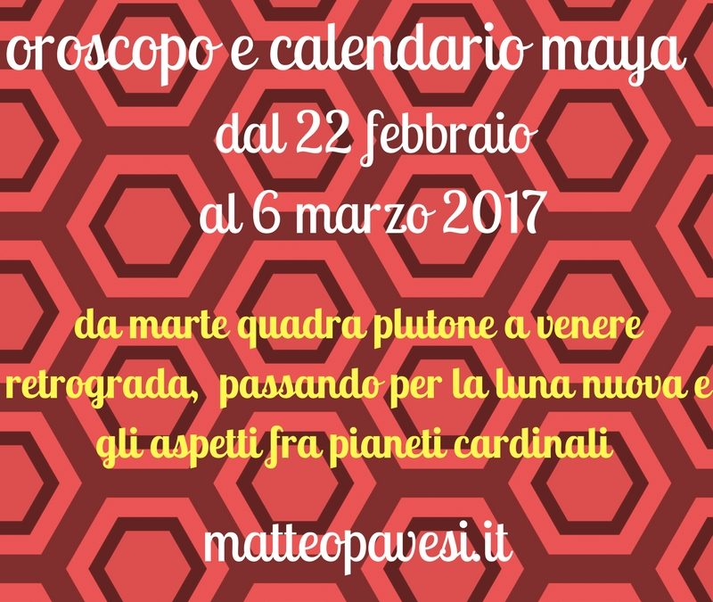 oroscopo e calendario maya – dal 22 febbraio al 6 marzo 2017